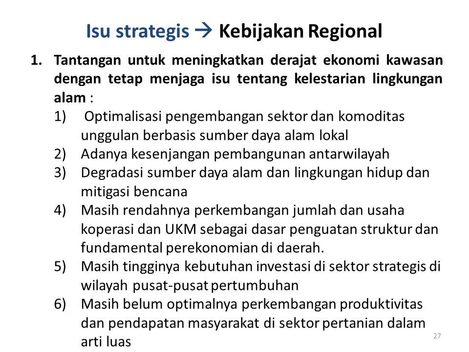 Isu strategis  Kebijakan Regional 1.Tantangan untuk meningkatkan derajat ekonomi kawasan dengan tetap menjaga isu tentang kelestarian lingkungan alam