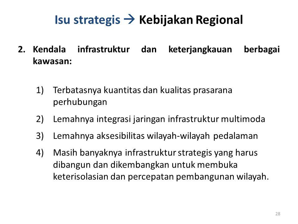 Isu strategis  Kebijakan Regional 2.Kendala infrastruktur dan keterjangkauan berbagai kawasan: 1)Terbatasnya kuantitas dan kualitas prasarana perhubu