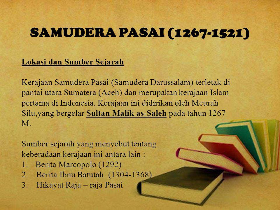 SAMUDERA PASAI (1267-1521) Lokasi dan Sumber Sejarah Kerajaan Samudera Pasai (Samudera Darussalam) terletak di pantai utara Sumatera (Aceh) dan merupakan kerajaan Islam pertama di Indonesia.