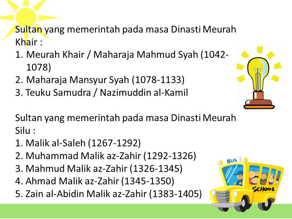 Sultan yang memerintah pada masa Dinasti Meurah Khair : 1.Meurah Khair / Maharaja Mahmud Syah (1042- 1078) 2.Maharaja Mansyur Syah (1078-1133) 3.