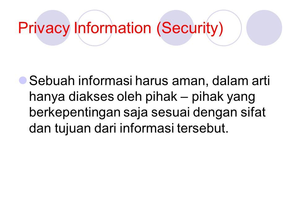 Privacy Information (Security)  Sebuah informasi harus aman, dalam arti hanya diakses oleh pihak – pihak yang berkepentingan saja sesuai dengan sifat