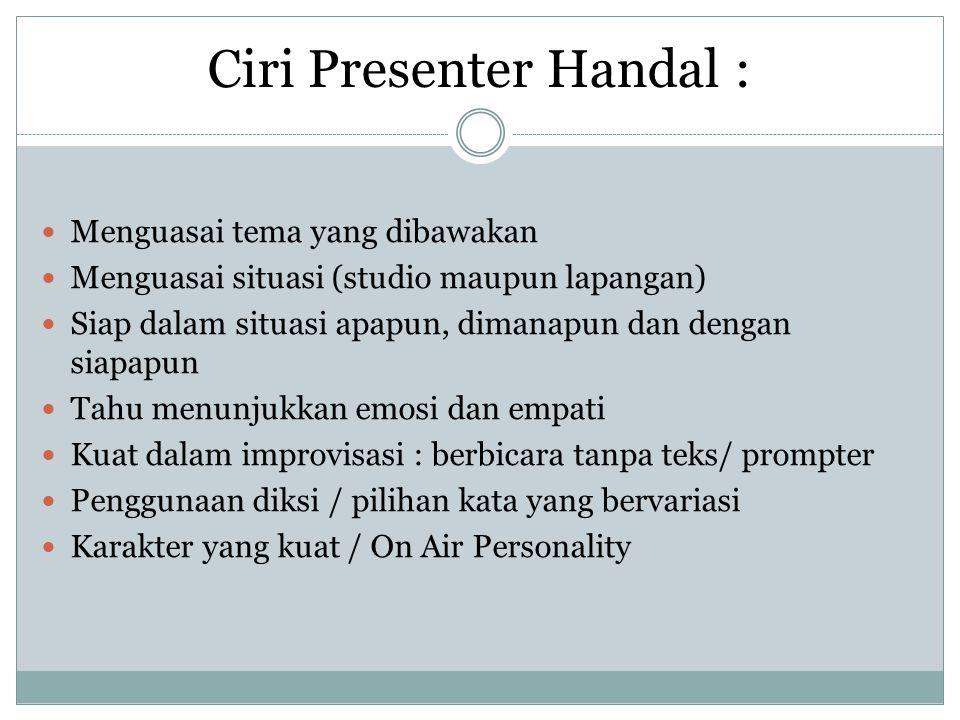 Ciri Presenter Handal :  Menguasai tema yang dibawakan  Menguasai situasi (studio maupun lapangan)  Siap dalam situasi apapun, dimanapun dan dengan