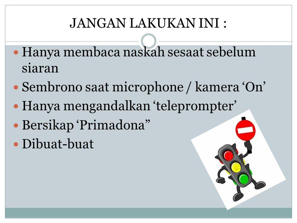JANGAN LAKUKAN INI :  Hanya membaca naskah sesaat sebelum siaran  Sembrono saat microphone / kamera 'On'  Hanya mengandalkan 'teleprompter'  Bersi
