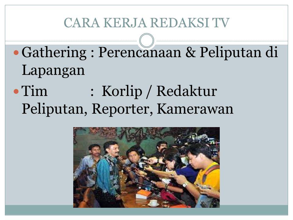 CARA KERJA REDAKSI TV  Gathering : Perencanaan & Peliputan di Lapangan  Tim : Korlip / Redaktur Peliputan, Reporter, Kamerawan