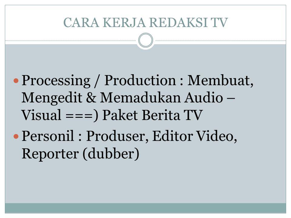 CARA KERJA REDAKSI TV  Processing / Production : Membuat, Mengedit & Memadukan Audio – Visual ===) Paket Berita TV  Personil : Produser, Editor Vide