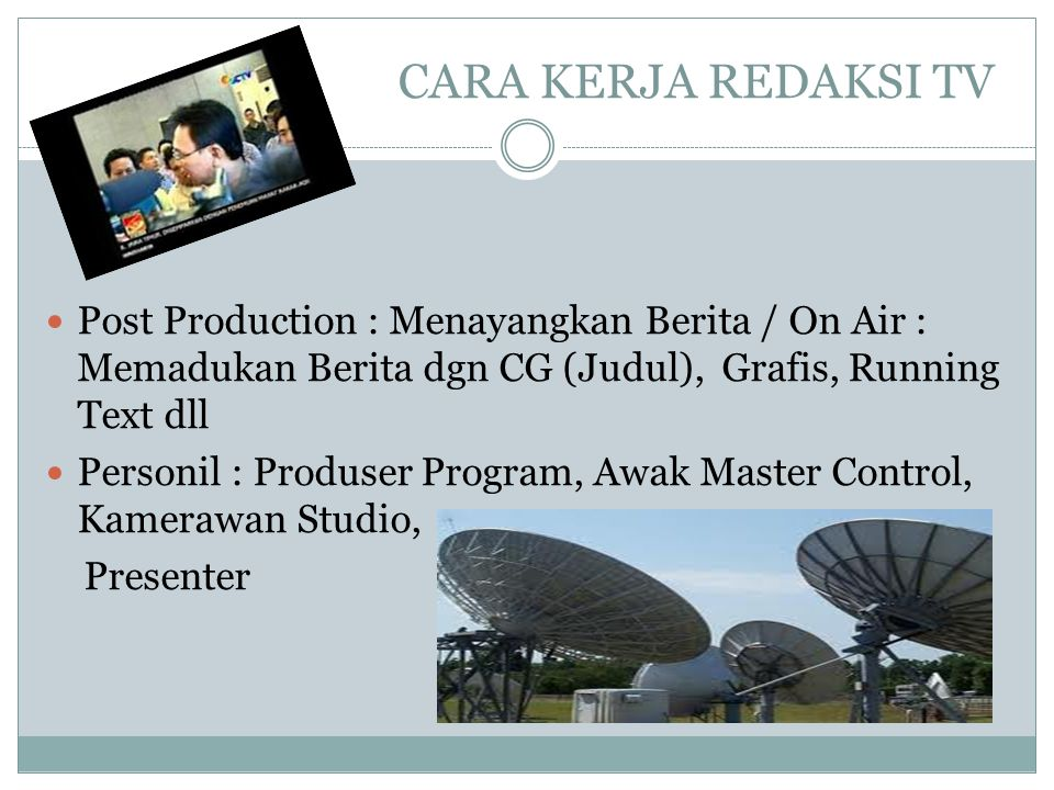 CARA KERJA REDAKSI TV  Post Production : Menayangkan Berita / On Air : Memadukan Berita dgn CG (Judul), Grafis, Running Text dll  Personil : Produse