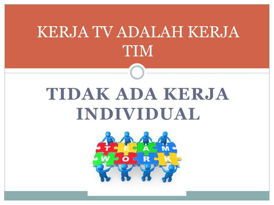 TIDAK ADA KERJA INDIVIDUAL KERJA TV ADALAH KERJA TIM