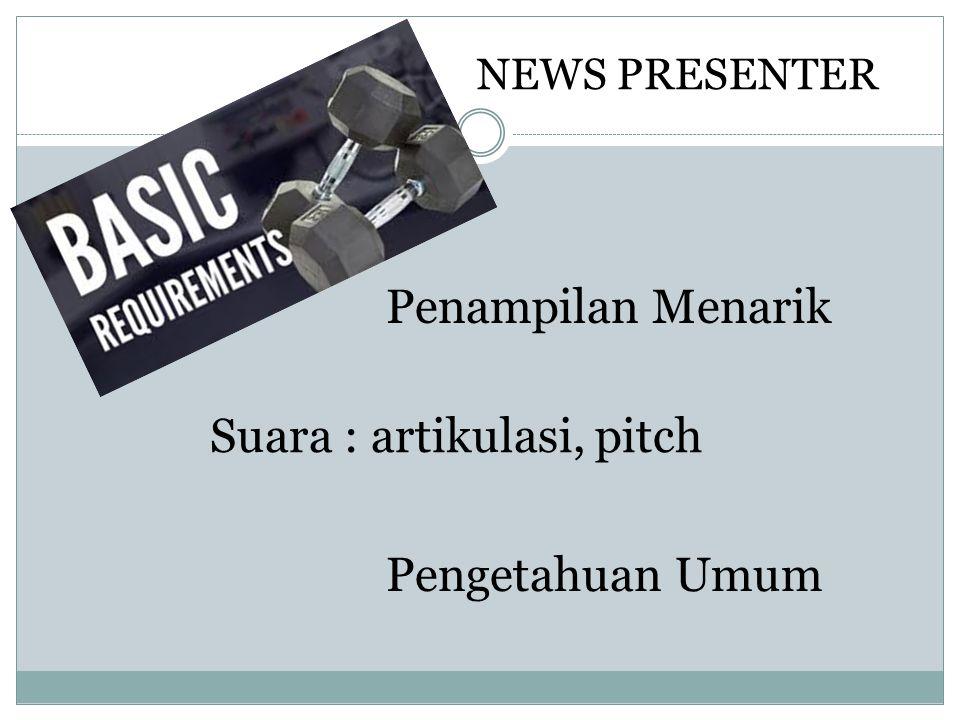 NEWS PRESENTER Penampilan Menarik Suara : artikulasi, pitch Pengetahuan Umum