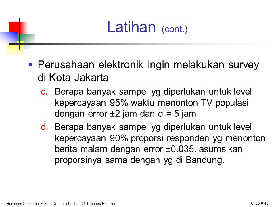 Latihan (cont.)  Perusahaan elektronik ingin melakukan survey di Kota Jakarta c.Berapa banyak sampel yg diperlukan untuk level kepercayaan 95% waktu