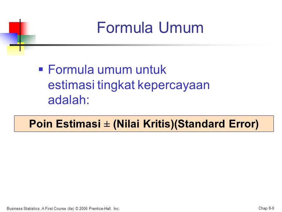 Business Statistics, A First Course (4e) © 2006 Prentice-Hall, Inc. Chap 8-9 Formula Umum  Formula umum untuk estimasi tingkat kepercayaan adalah: Po