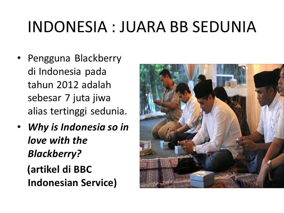 INDONESIA : JUARA BB SEDUNIA • Pengguna Blackberry di Indonesia pada tahun 2012 adalah sebesar 7 juta jiwa alias tertinggi sedunia.