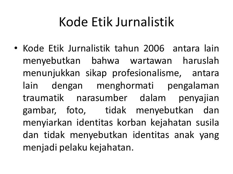 Kode Etik Jurnalistik • Kode Etik Jurnalistik tahun 2006 antara lain menyebutkan bahwa wartawan haruslah menunjukkan sikap profesionalisme, antara lain dengan menghormati pengalaman traumatik narasumber dalam penyajian gambar, foto, tidak menyebutkan dan menyiarkan identitas korban kejahatan susila dan tidak menyebutkan identitas anak yang menjadi pelaku kejahatan.
