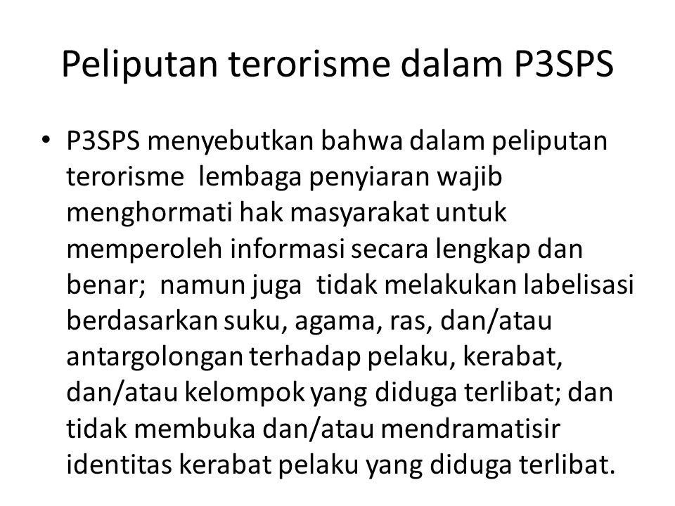 Peliputan terorisme dalam P3SPS • P3SPS menyebutkan bahwa dalam peliputan terorisme lembaga penyiaran wajib menghormati hak masyarakat untuk memperoleh informasi secara lengkap dan benar; namun juga tidak melakukan labelisasi berdasarkan suku, agama, ras, dan/atau antargolongan terhadap pelaku, kerabat, dan/atau kelompok yang diduga terlibat; dan tidak membuka dan/atau mendramatisir identitas kerabat pelaku yang diduga terlibat.