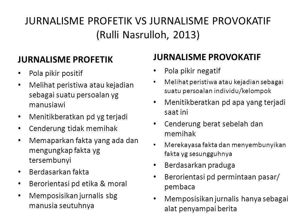 JURNALISME PROFETIK VS JURNALISME PROVOKATIF (Rulli Nasrulloh, 2013) JURNALISME PROFETIK • Pola pikir positif • Melihat peristiwa atau kejadian sebagai suatu persoalan yg manusiawi • Menitikberatkan pd yg terjadi • Cenderung tidak memihak • Memaparkan fakta yang ada dan mengungkap fakta yg tersembunyi • Berdasarkan fakta • Berorientasi pd etika & moral • Memposisikan jurnalis sbg manusia seutuhnya JURNALISME PROVOKATIF • Pola pikir negatif • Melihat peristiwa atau kejadian sebagai suatu persoalan individu/kelompok • Menitikberatkan pd apa yang terjadi saat ini • Cenderung berat sebelah dan memihak • Merekayasa fakta dan menyembunyikan fakta yg sesungguhnya • Berdasarkan praduga • Berorientasi pd permintaan pasar/ pembaca • Memposisikan jurnalis hanya sebagai alat penyampai berita