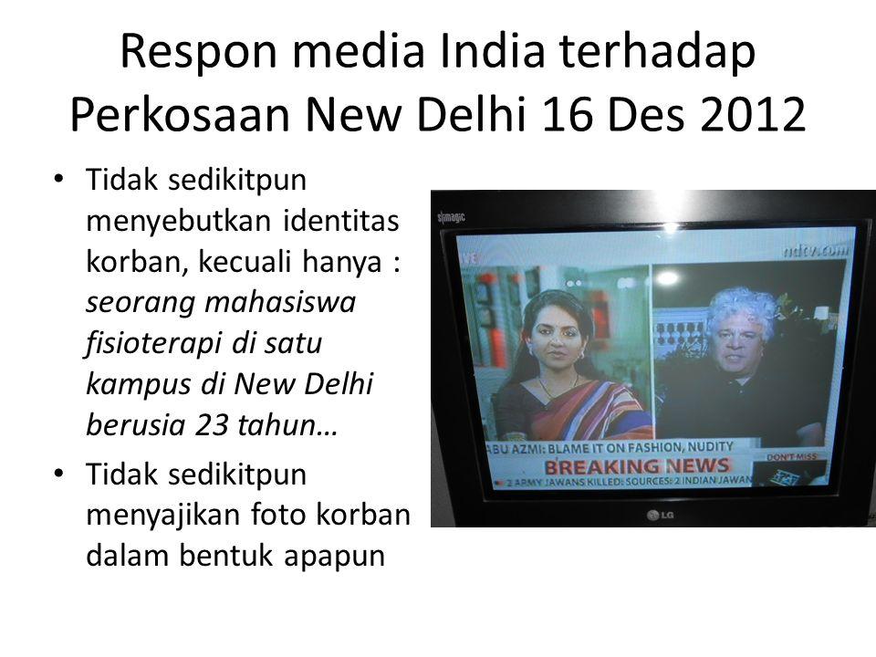 Respon media India terhadap Perkosaan New Delhi 16 Des 2012 • Tidak sedikitpun menyebutkan identitas korban, kecuali hanya : seorang mahasiswa fisioterapi di satu kampus di New Delhi berusia 23 tahun… • Tidak sedikitpun menyajikan foto korban dalam bentuk apapun