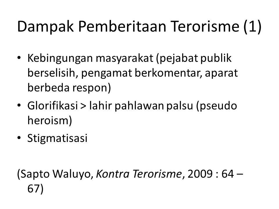 Dampak Pemberitaan Terorisme (1) • Kebingungan masyarakat (pejabat publik berselisih, pengamat berkomentar, aparat berbeda respon) • Glorifikasi > lahir pahlawan palsu (pseudo heroism) • Stigmatisasi (Sapto Waluyo, Kontra Terorisme, 2009 : 64 – 67)