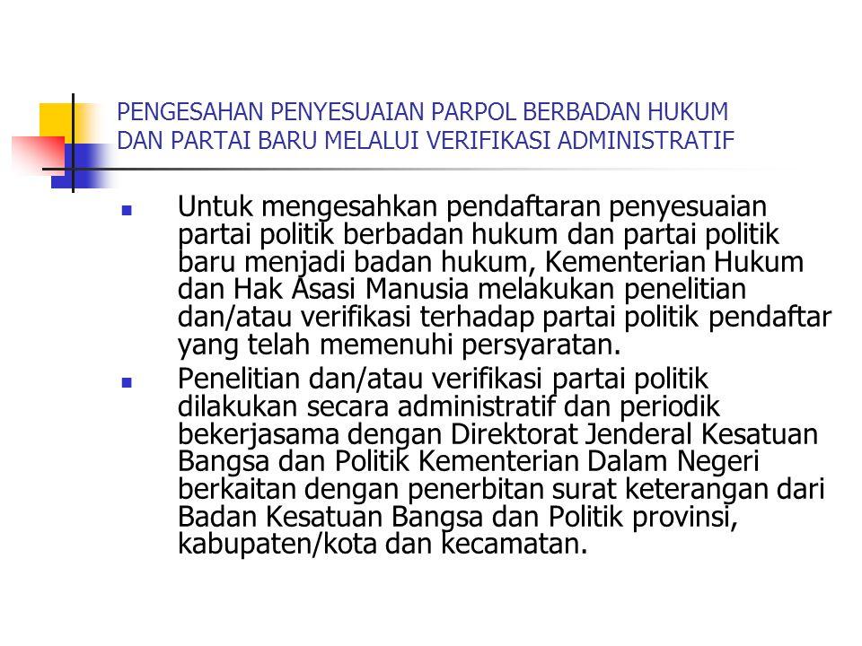PENGESAHAN PENYESUAIAN PARPOL BERBADAN HUKUM DAN PARTAI BARU MELALUI VERIFIKASI ADMINISTRATIF  Untuk mengesahkan pendaftaran penyesuaian partai polit