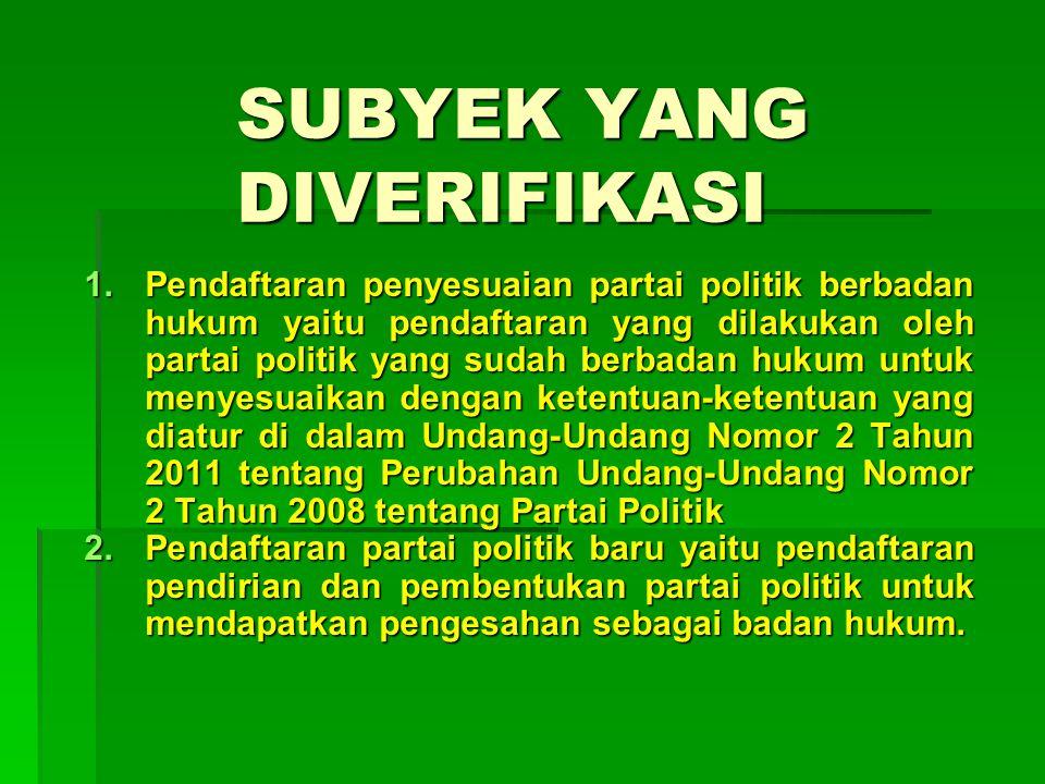SUBYEK YANG DIVERIFIKASI 1.Pendaftaran penyesuaian partai politik berbadan hukum yaitu pendaftaran yang dilakukan oleh partai politik yang sudah berba