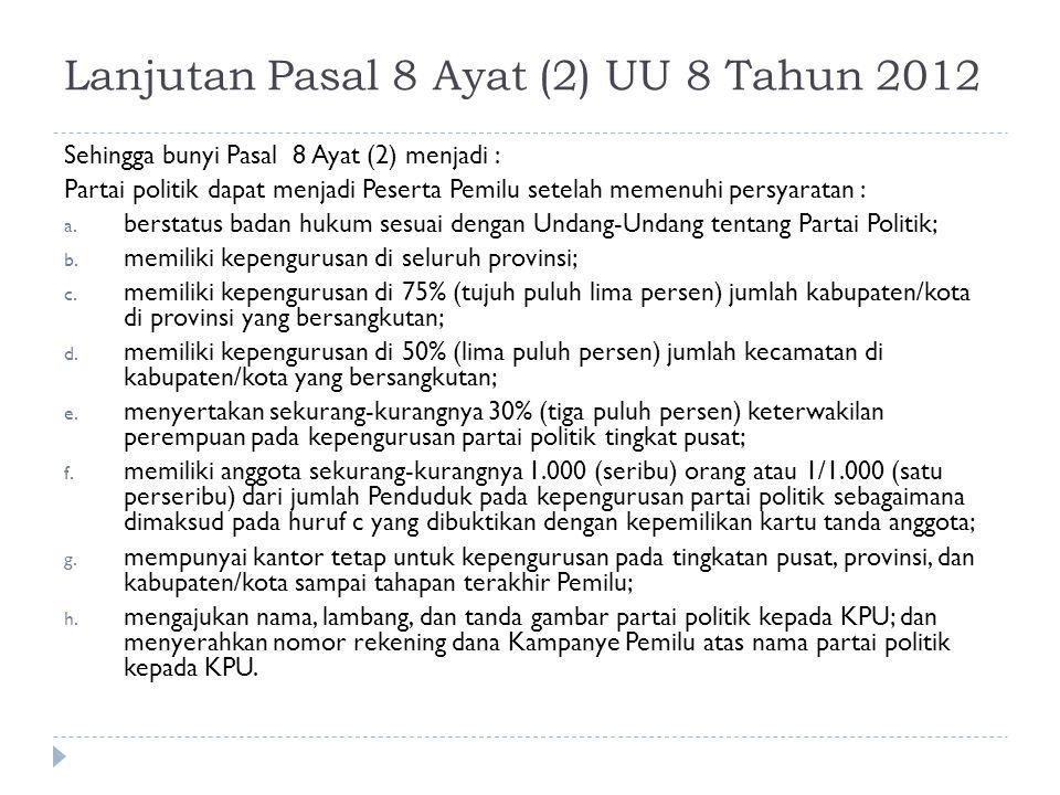 Lanjutan Pasal 8 Ayat (2) UU 8 Tahun 2012 Sehingga bunyi Pasal 8 Ayat (2) menjadi : Partai politik dapat menjadi Peserta Pemilu setelah memenuhi persy
