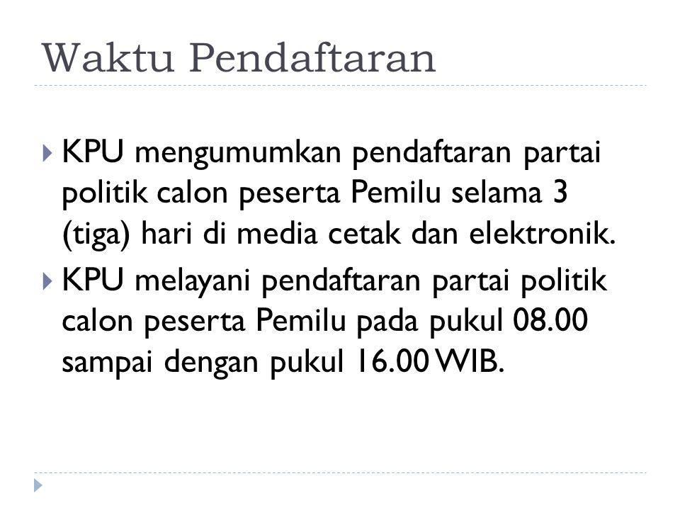 Waktu Pendaftaran  KPU mengumumkan pendaftaran partai politik calon peserta Pemilu selama 3 (tiga) hari di media cetak dan elektronik.  KPU melayani