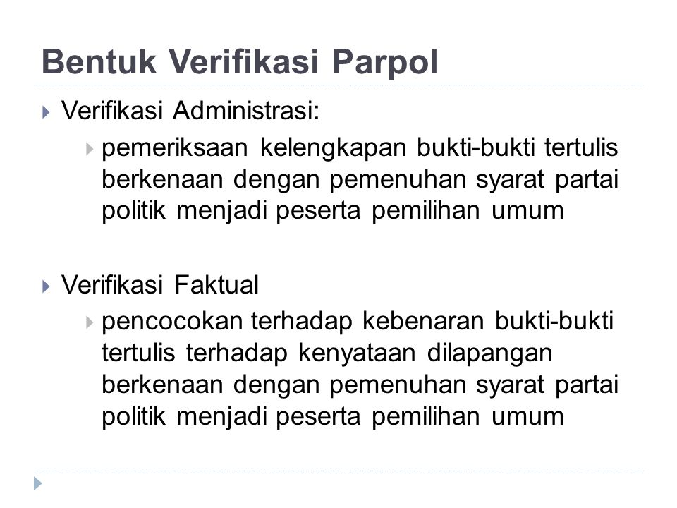 Bentuk Verifikasi Parpol  Verifikasi Administrasi:  pemeriksaan kelengkapan bukti-bukti tertulis berkenaan dengan pemenuhan syarat partai politik me