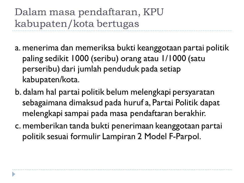 Dalam masa pendaftaran, KPU kabupaten/kota bertugas a. menerima dan memeriksa bukti keanggotaan partai politik paling sedikit 1000 (seribu) orang atau