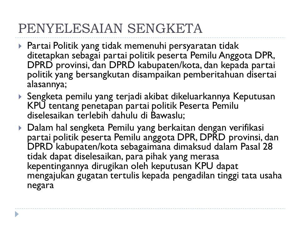 PENYELESAIAN SENGKETA  Partai Politik yang tidak memenuhi persyaratan tidak ditetapkan sebagai partai politik peserta Pemilu Anggota DPR, DPRD provin
