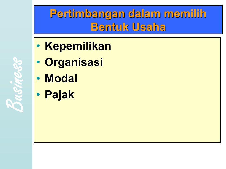 Business Pertimbangan dalam memilih Bentuk Usaha •K•K•K•Kepemilikan •O•O•O•Organisasi •M•M•M•Modal •P•P•P•Pajak