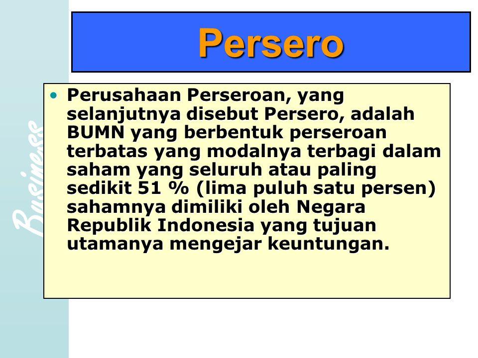 Business Persero •Perusahaan Perseroan, yang selanjutnya disebut Persero, adalah BUMN yang berbentuk perseroan terbatas yang modalnya terbagi dalam saham yang seluruh atau paling sedikit 51 % (lima puluh satu persen) sahamnya dimiliki oleh Negara Republik Indonesia yang tujuan utamanya mengejar keuntungan.