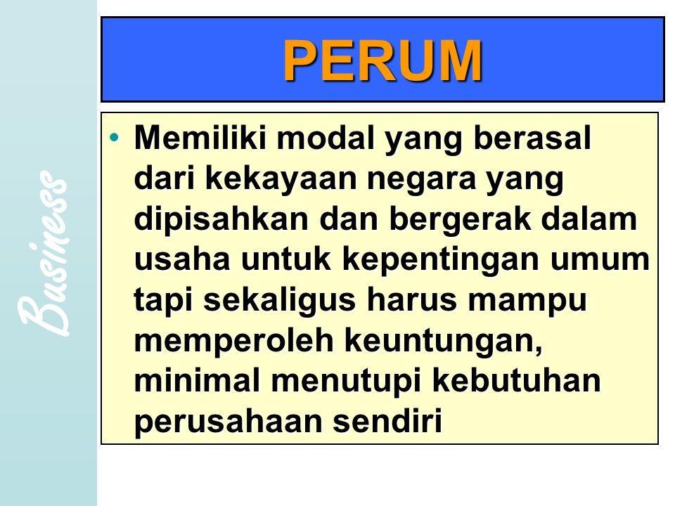 Business PERUM •Memiliki modal yang berasal dari kekayaan negara yang dipisahkan dan bergerak dalam usaha untuk kepentingan umum tapi sekaligus harus