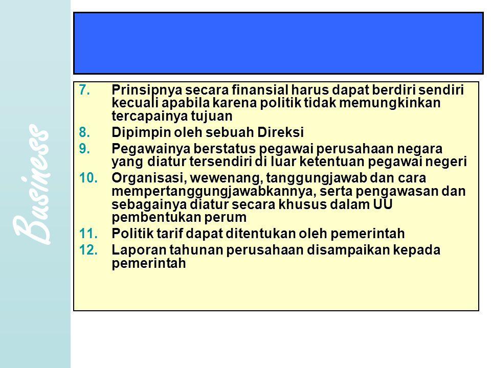 Business 7.Prinsipnya secara finansial harus dapat berdiri sendiri kecuali apabila karena politik tidak memungkinkan tercapainya tujuan 8.Dipimpin ole