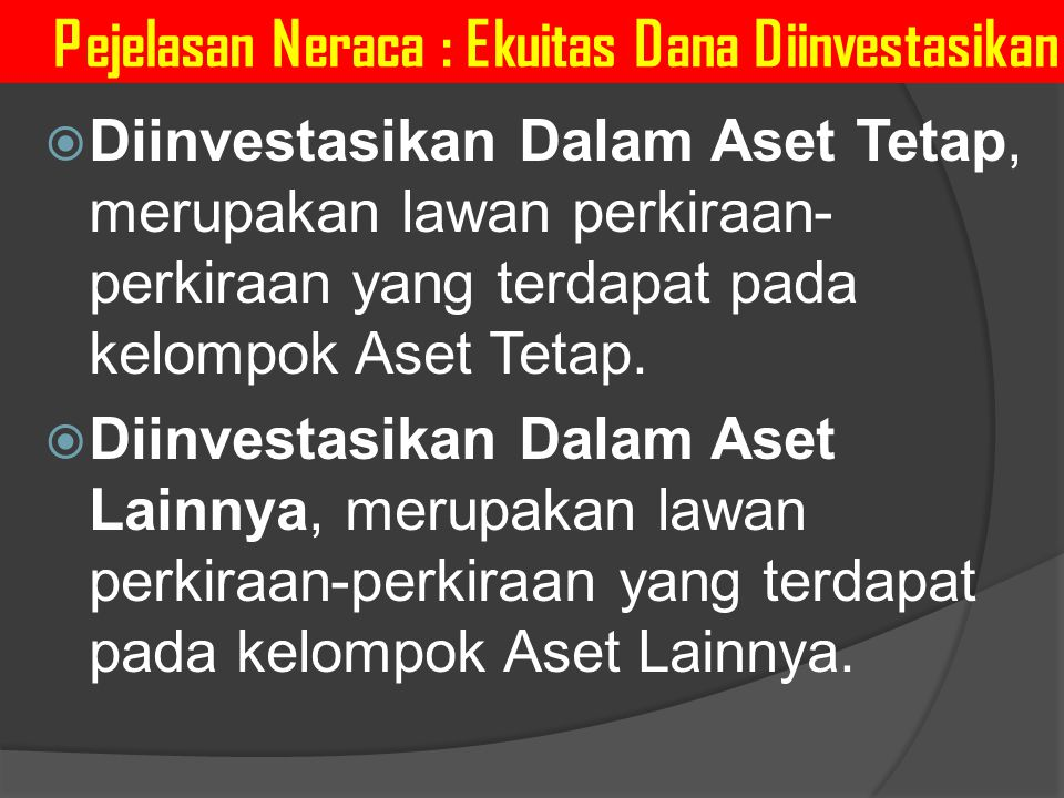 Pejelasan Neraca : Ekuitas Dana Diinvestasikan  Diinvestasikan Dalam Aset Tetap, merupakan lawan perkiraan- perkiraan yang terdapat pada kelompok Ase