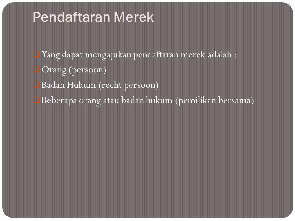 Pendaftaran Merek  Yang dapat mengajukan pendaftaran merek adalah :  Orang (persoon)  Badan Hukum (recht persoon)  Beberapa orang atau badan hukum