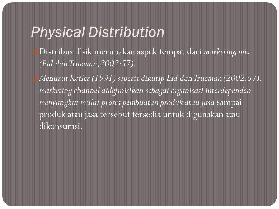 Physical Distribution  Distribusi fisik merupakan aspek tempat dari marketing mix (Eid dan Trueman, 2002:57).  Menurut Kotler (1991) seperti dikutip