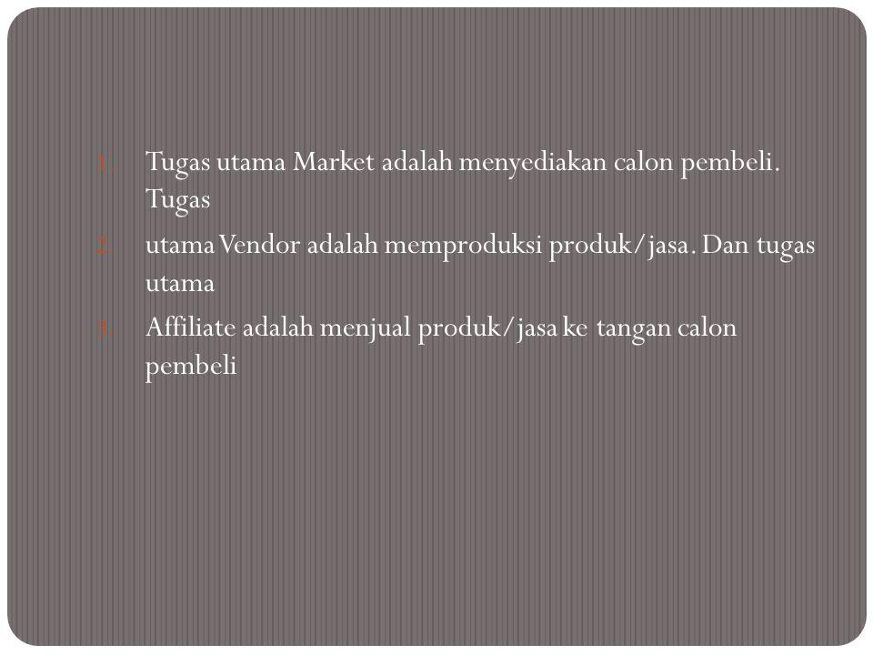 1. Tugas utama Market adalah menyediakan calon pembeli. Tugas 2. utama Vendor adalah memproduksi produk/jasa. Dan tugas utama 3. Affiliate adalah menj