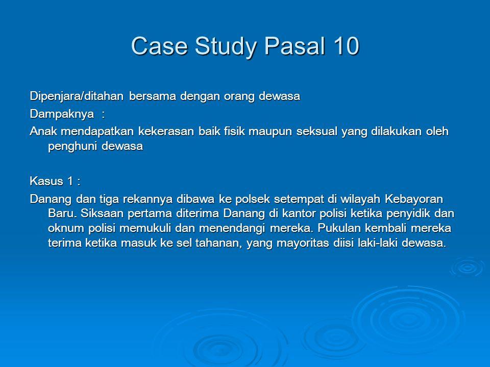 Case Study Pasal 10 Dipenjara/ditahan bersama dengan orang dewasa Dampaknya : Anak mendapatkan kekerasan baik fisik maupun seksual yang dilakukan oleh