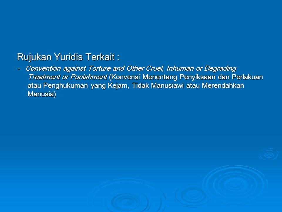 Rujukan Yuridis Terkait : - Convention against Torture and Other Cruel, Inhuman or Degrading Treatment or Punishment (Konvensi Menentang Penyiksaan da