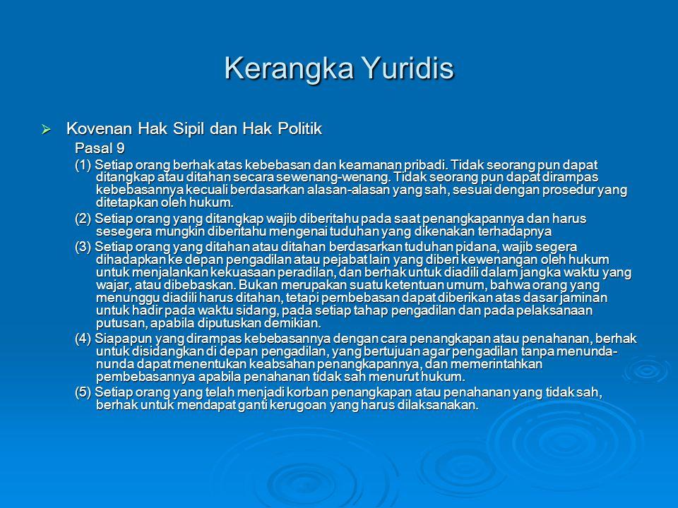 Kerangka Yuridis  Kovenan Hak Sipil dan Hak Politik Pasal 9 (1) Setiap orang berhak atas kebebasan dan keamanan pribadi. Tidak seorang pun dapat dita