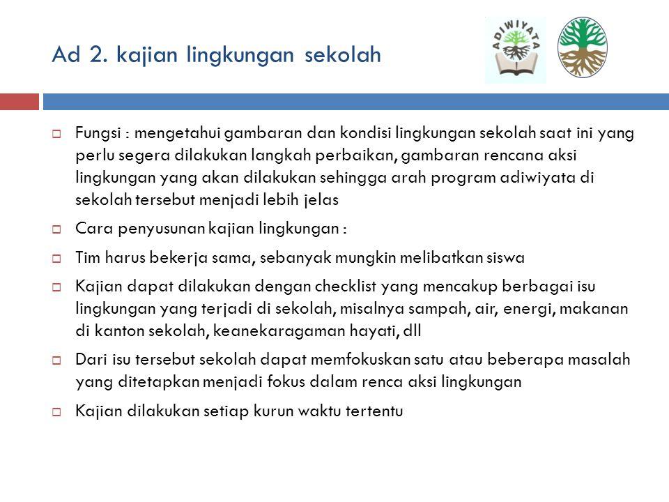 Ad 1. Tim adiwiyata sekolah  Unsur : kepala sekolah, komite, guru, TU, siswa, orang tua siswa, pemerintah setempat (desa/kel, kecamatan), PT, masyara