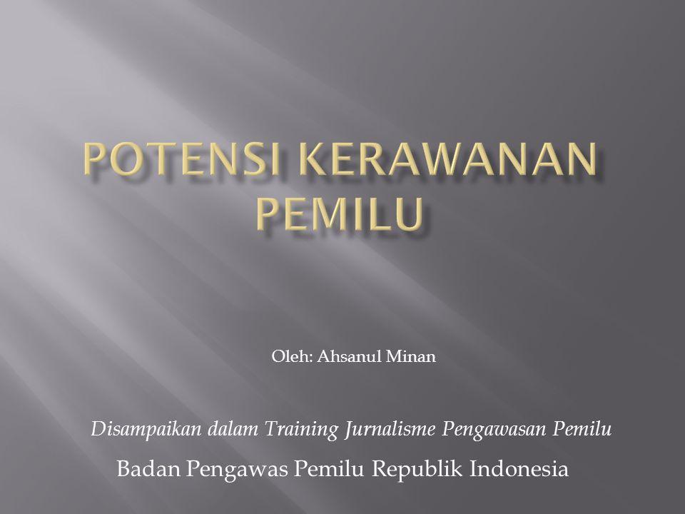 Disampaikan dalam Training Jurnalisme Pengawasan Pemilu Badan Pengawas Pemilu Republik Indonesia Oleh: Ahsanul Minan