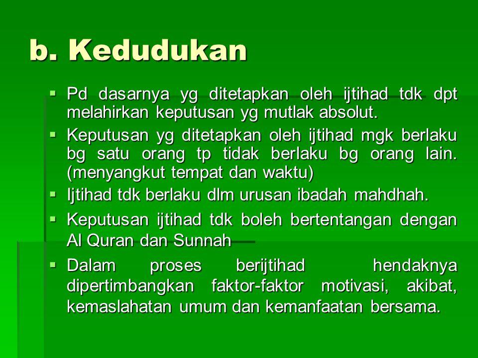 b. Kedudukan  Ijtihad menempati kedudukan sebagai sumber hukum Islam setelah Al-Qur'an dan Hadis.Dalilnya adalah Al-Qur'an dan Hadis.Allah SWT berfir