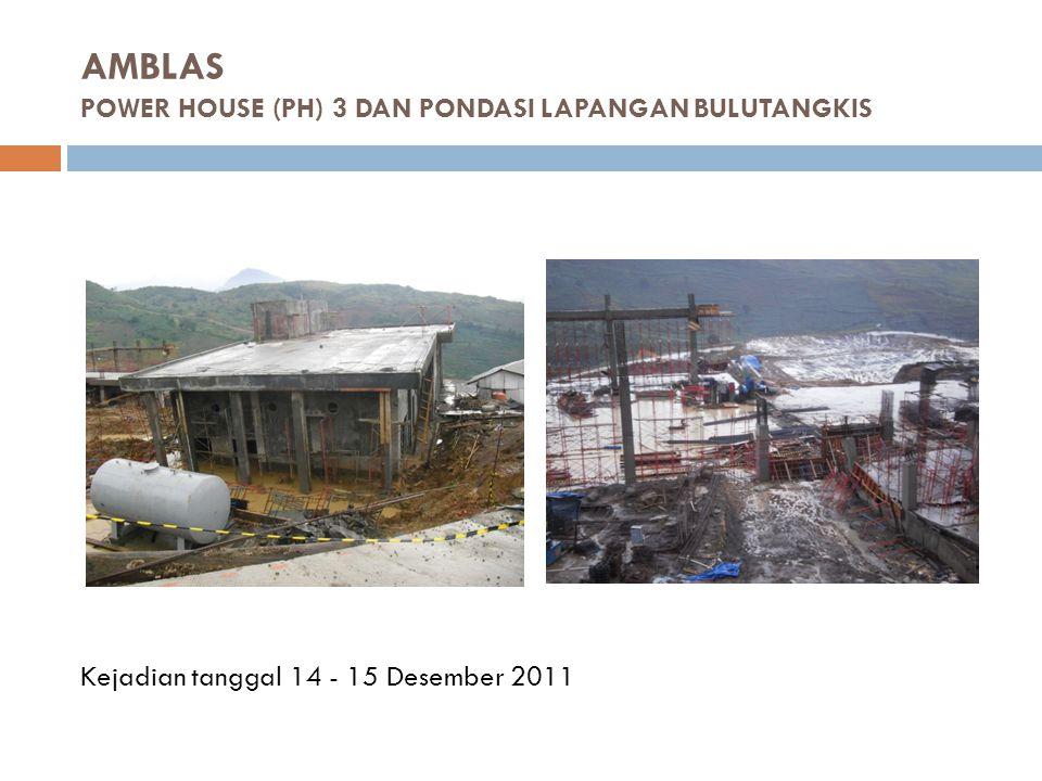 AMBLAS POWER HOUSE (PH) 3 DAN PONDASI LAPANGAN BULUTANGKIS Kejadian tanggal 14 - 15 Desember 2011