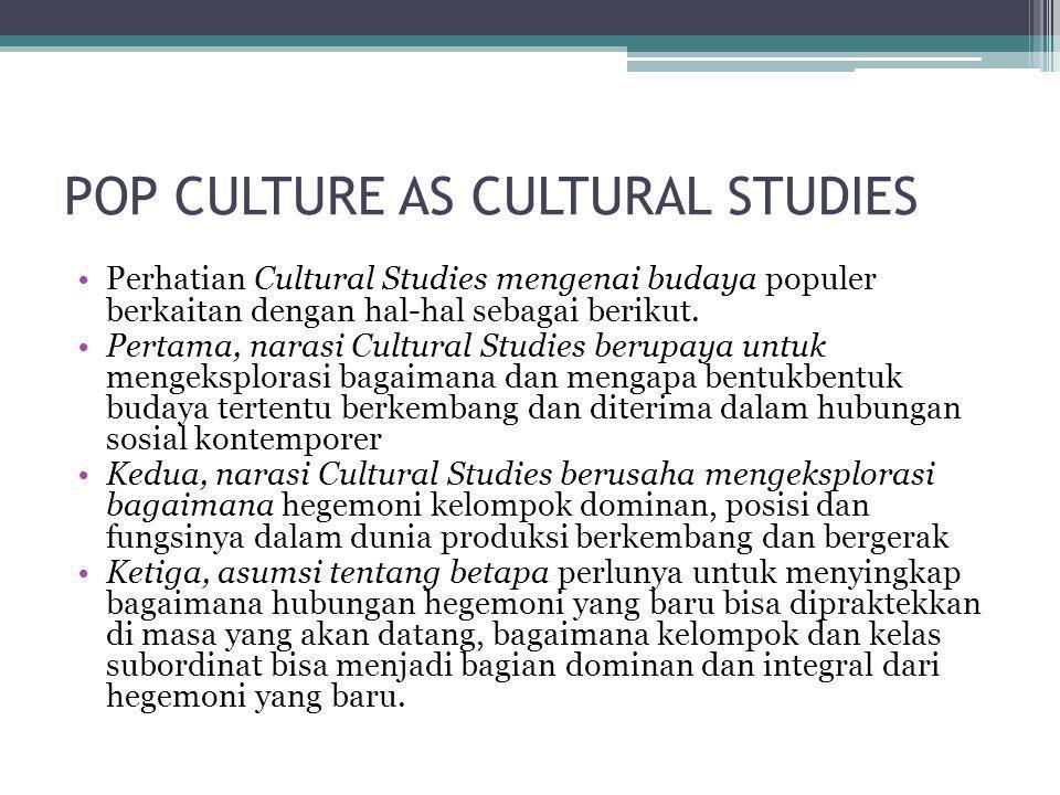 POP CULTURE AS CULTURAL STUDIES •Perhatian Cultural Studies mengenai budaya populer berkaitan dengan hal-hal sebagai berikut. •Pertama, narasi Cultura