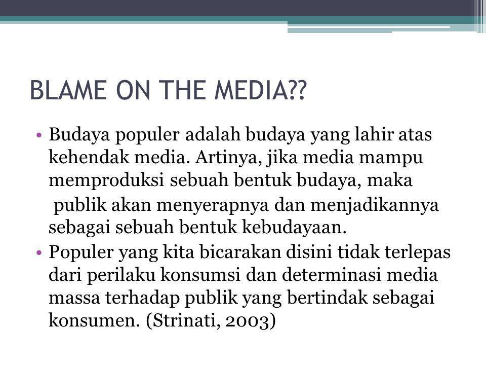 BLAME ON THE MEDIA?? •Budaya populer adalah budaya yang lahir atas kehendak media. Artinya, jika media mampu memproduksi sebuah bentuk budaya, maka pu