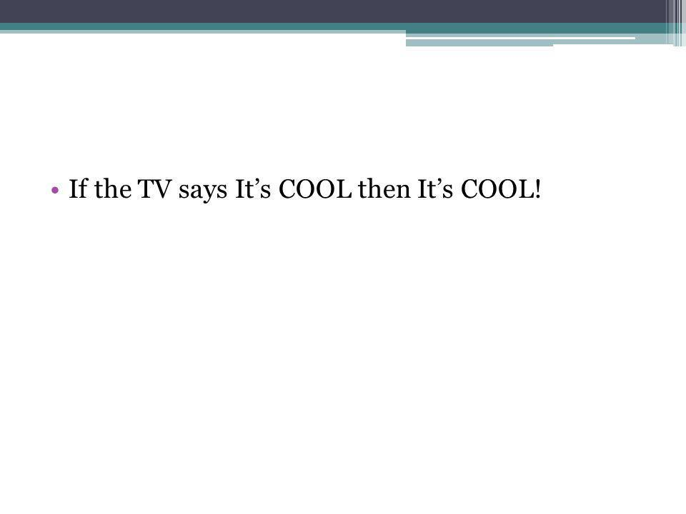 •If the TV says It's COOL then It's COOL!