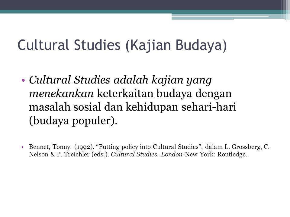Cultural Studies (Kajian Budaya) •Cultural Studies adalah kajian yang menekankan keterkaitan budaya dengan masalah sosial dan kehidupan sehari-hari (b