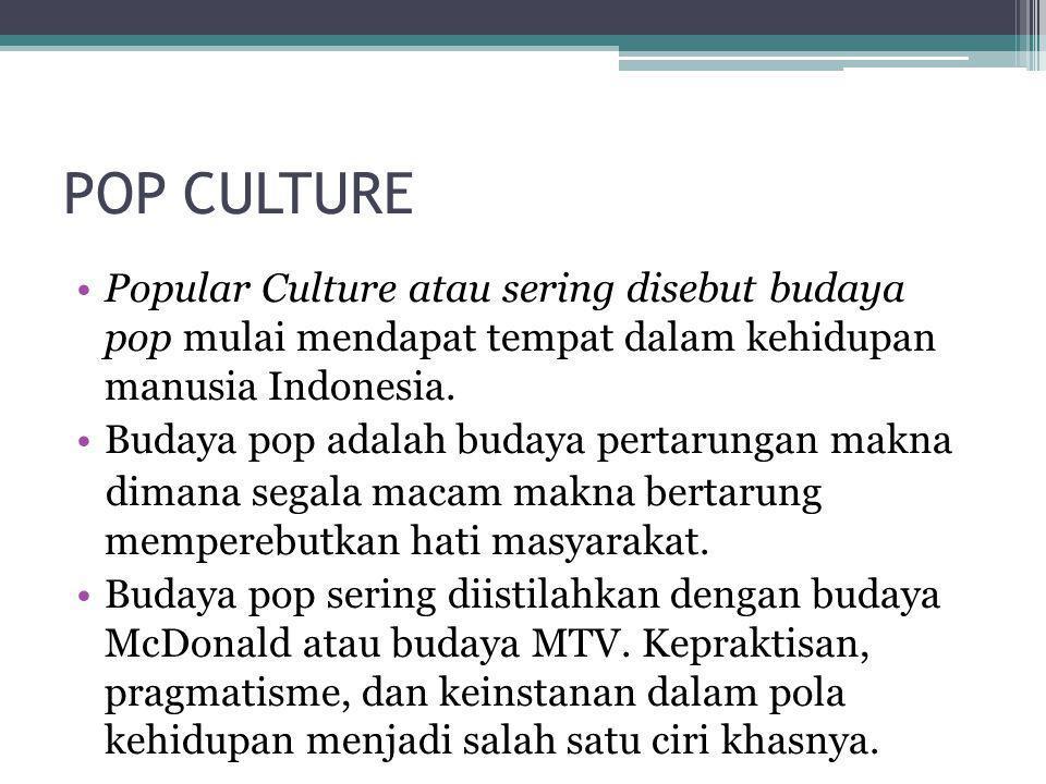 •Popular Culture atau sering disebut budaya pop mulai mendapat tempat dalam kehidupan manusia Indonesia. •Budaya pop adalah budaya pertarungan makna d
