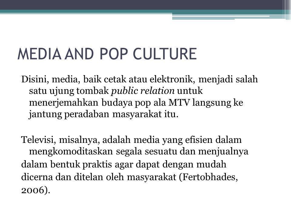 MEDIA AND POP CULTURE Disini, media, baik cetak atau elektronik, menjadi salah satu ujung tombak public relation untuk menerjemahkan budaya pop ala MT