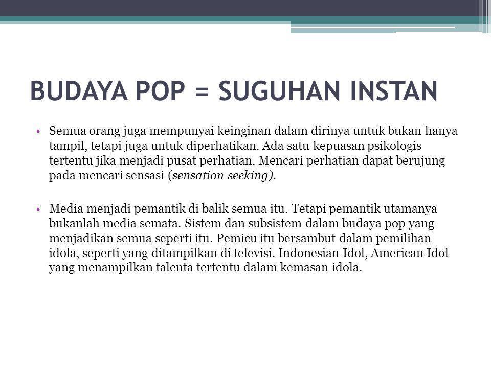 BUDAYA POP = SUGUHAN INSTAN •Semua orang juga mempunyai keinginan dalam dirinya untuk bukan hanya tampil, tetapi juga untuk diperhatikan. Ada satu kep