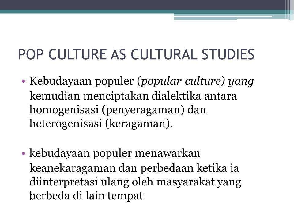 POP CULTURE AS CULTURAL STUDIES •Kebudayaan populer (popular culture) yang kemudian menciptakan dialektika antara homogenisasi (penyeragaman) dan hete